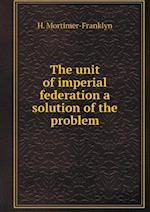 The Unit of Imperial Federation a Solution of the Problem af H. Mortimer-Franklyn