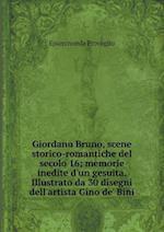 Giordano Bruno, Scene Storico-Romantiche del Secolo 16; Memorie Inedite D'Un Gesuita. Illustrato Da 30 Disegni Dell'artista Gino de' Bini af Epaminonda Provaglio