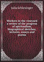 Workers in the vineyard a review of the progress of spiritualism, biographical sketches, lectures, essays and poems