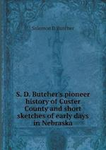 S. D. Butcher's pioneer history of Custer County and short sketches of early days in Nebraska af Solomon D. Butcher