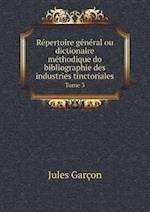 Repertoire General Ou Dictionaire Methodique Do Bibliographie Des Industries Tinctoriales Tome 3 af Jules Garcon