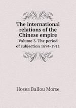 The International Relations of the Chinese Empire Volume 3. the Period of Subjection 1894-1911 af Hosea Ballou Morse