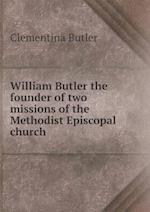 William Butler the Founder of Two Missions of the Methodist Episcopal Church af Clementina Butler