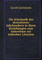 Die Scholastik Des Dreizehnten Jahrhunderts in Ihren Beziehungen Zum Judenthum Zur Judischen Literatur af Jacob Guttmann