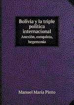 Bolivia y La Triple Politica Internacional Anexion, Conquista, Hegemonia af Manuel Maria Pinto