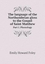 The Language of the Northumbrian Gloss to the Gospel of Saint Matthew Part I. Phonology