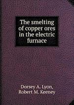 The Smelting of Copper Ores in the Electric Furnace af Dorsey a. Lyon, Robert M. Keeney