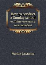 How to conduct a Sunday school or, Thirty-one years a superintendent