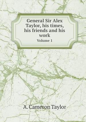 General Sir Alex Taylor, his times, his friends and his work Volume 1