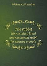 The Rabbit How to Select, Breed and Manage the Rabbit for Pleasure or Profit af William N. Richardson