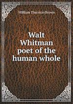 Walt Whitman Poet of the Human Whole af William Thurston Brown
