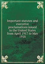 Important Statutes and Executive Proclamations Issued in the United States from April 1917 to May 1918 af Albert E. McKinley
