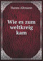 Wie Es Zum Weltkreig Kam af Hanns Altmann