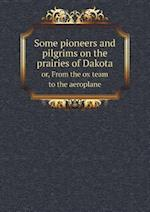 Some Pioneers and Pilgrims on the Prairies of Dakota Or, from the Ox Team to the Aeroplane af John B. Reese