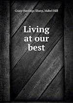 Living at Our Best af Grace Hastings Sharp, Mabel Hill