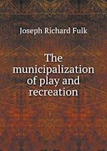 The Municipalization of Play and Recreation af Joseph Richard Fulk