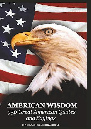 Bog, hæftet American Wisdom - 750 Great American Quotes and Sayings af Publishing House My Ebook