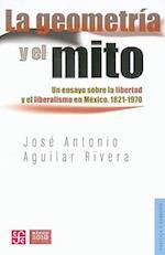 La Geometria y El Mito. Un Ensayo Sobre La Libertad y El Liberalismo En Mexico, 1821-1970 (Politica Y Derecho)