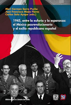 1945, entre la euforia y la esperanza: el México posrevolucionario y el exilio republicano español af Mari Carmen Serra Puche, José Francisco Mejía Flores, Carlos Sola Ayape