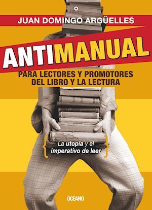 Antimanual para lectores y promotoresde la lectura af Juan Domingo Argüelles