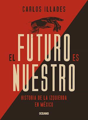 Futuro es nuestro, El. Una historia de la izquierda mexicana