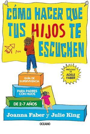 Cómo hacer que tus hijos te escuchen. Guía de supervivencia para padres con hijos de 2 a 7 años