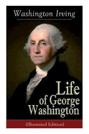 Life of George Washington (Illustrated Edition): Biography of the First President of the United States, Commander-in-Chief during the Revolutionary Wa