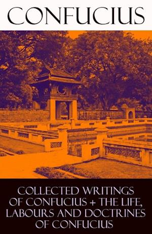 Collected Writings of Confucius + The Life, Labours and Doctrines of Confucius (6 books in one volume) af Confucius