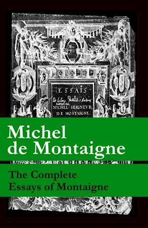 Complete Essays of Montaigne (107 annotated essays in 1 eBook + The Life of Montaigne + The Letters of Montaigne) af Michel de Montaigne