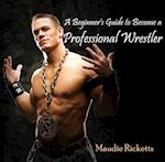 Beginner's Guide to Become a Professional Wrestler, A