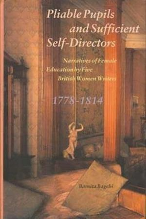 Bog, hardback Pliable Pupils and Sufficient Self-Directors - Narratives of Female Education by Five British Women Writers, 1778-1814 af Barnita Bagchi