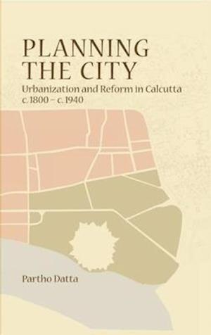 Planning the City - Urbanization and Reform in Calcutta, c. 1800 - c. 1940