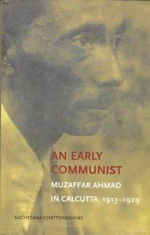 An Early Communist - Muzaffar Ahmad in Calcutta, 1913-1929