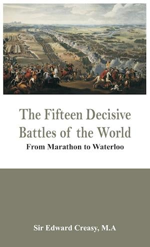 The Fifteen Decisive Battles of the World - From Marathon to Waterloo