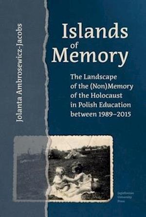 Islands of Memory - The Landscape of the (Non)Memory of the Holocaust in Polish Education between 1989-2015