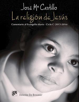 La religión de Jesús. Comentario al Evangelio diario. Ciclo C (2015-2016) af José María Castillo Sánchez