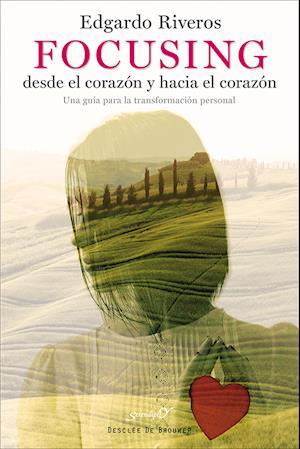 Focusing desde el corazón y hacia el corazón. Una guía para la transformación personal af Edgardo Riveros Aedo