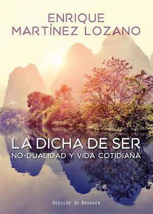 La dicha de ser. No-dualidad y vida cotidiana af Enrique Martínez Lozano