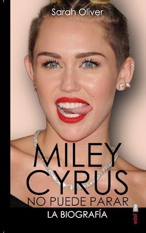 Miley Cyrus: la biografía. No puede parar