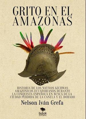 Grito en el Amazonas. Historia de los nativos kitchwas amazónicos ecuatorianos durante la conquista española en busca de la ciudad de la Canela y [...] af Nelson Grefa Iván