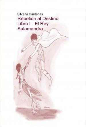 Rebelión al Destino Libro I - El Rey Salamandra af Silvana Cárdenas
