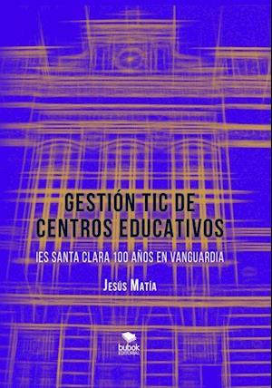GESTIÓN TIC DE CENTROS EDUCATIVOS. IES Santa Clara, 100 años en vanguardia af Jesús Matía