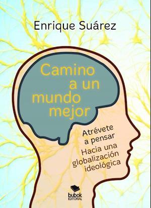 Camino a un mundo mejor: Atrévase a pensar. Hacia una globalización ideológica af Enrique Suárez