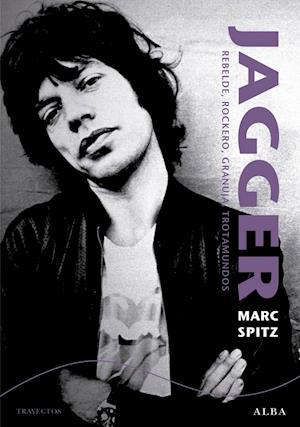 Jagger. Rebelde, rockero, granuja, trotamundos af Marc Spitz
