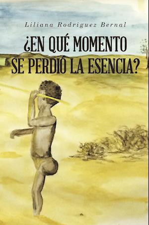 ¿EN QUÉ MOMENTO SE PERDIÓ LA ESENCIA? af Liliana Rodriguez Bernal