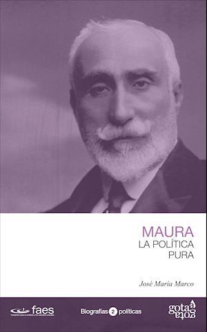 Antonio Maura. La política pura af José María Marco Tobarra