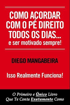 Bog, paperback Como Acordar Com O Pe Direito Todos OS Dias E Ser Motivado Sempre! af Diego Mangabeira