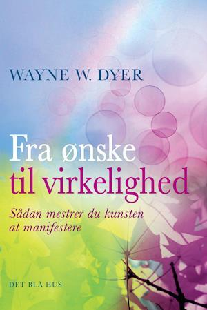 Fra ønske til virkelighed af Wayne W. Dyer