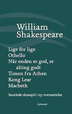 Samlede skuespil i ny oversættelse- Kong Lear - Lige for lige - Macbeth - Når enden er god, er alting godt - Othello - Timon fra Athen