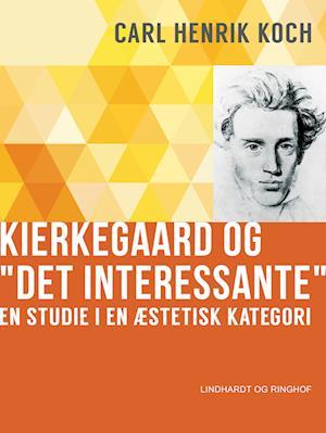 """Kierkegaard og """"Det interessante"""". En studie i en æstetisk kategori af Carl Henrik Koch"""